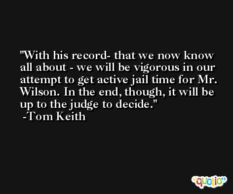 With his record- that we now know all about - we will be vigorous in our attempt to get active jail time for Mr. Wilson. In the end, though, it will be up to the judge to decide. -Tom Keith