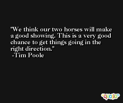 We think our two horses will make a good showing. This is a very good chance to get things going in the right direction. -Tim Poole