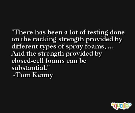 There has been a lot of testing done on the racking strength provided by different types of spray foams, ... And the strength provided by closed-cell foams can be substantial. -Tom Kenny