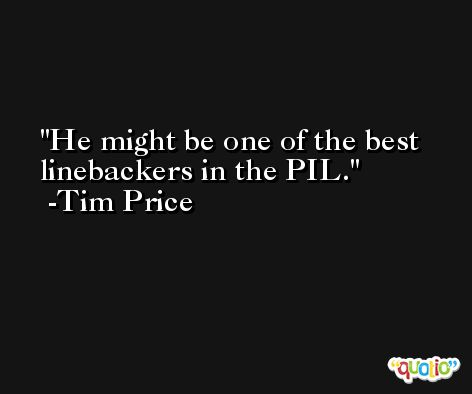 He might be one of the best linebackers in the PIL. -Tim Price