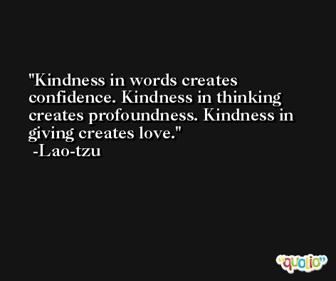 Kindness in words creates confidence. Kindness in thinking creates profoundness. Kindness in giving creates love. -Lao-tzu