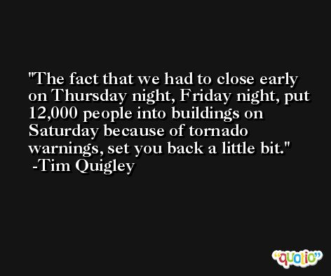 The fact that we had to close early on Thursday night, Friday night, put 12,000 people into buildings on Saturday because of tornado warnings, set you back a little bit. -Tim Quigley