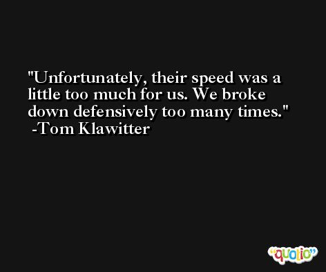 Unfortunately, their speed was a little too much for us. We broke down defensively too many times. -Tom Klawitter