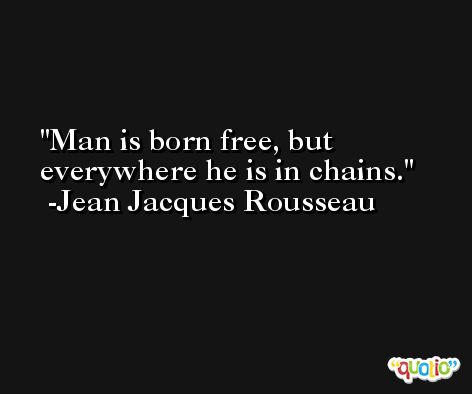 Man is born free, but everywhere he is in chains. -Jean Jacques Rousseau