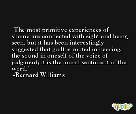 The most primitive experiences of shame are connected with sight and being seen, but it has been interestingly suggested that guilt is rooted in hearing, the sound in oneself of the voice of judgment; it is the moral sentiment of the word. -Bernard Williams