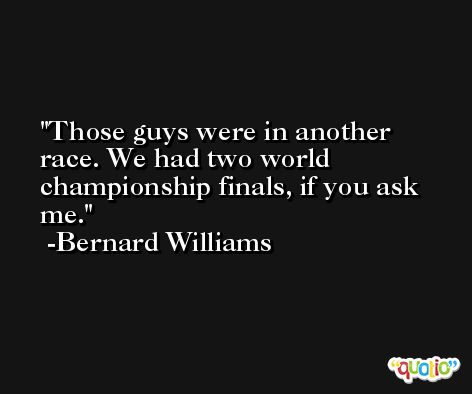 Those guys were in another race. We had two world championship finals, if you ask me. -Bernard Williams