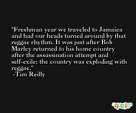 Freshman year we traveled to Jamaica and had our heads turned around by that reggae rhythm. It was just after Bob Marley returned to his home country after the assassination attempt and self-exile; the country was exploding with reggae. -Tim Reilly