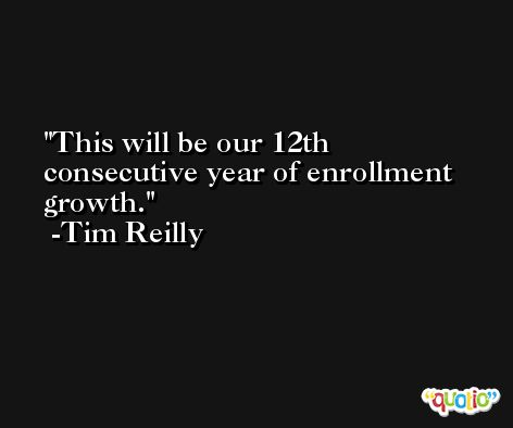 This will be our 12th consecutive year of enrollment growth. -Tim Reilly