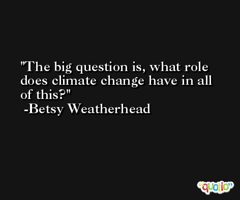 The big question is, what role does climate change have in all of this? -Betsy Weatherhead