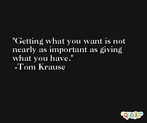 Getting what you want is not nearly as important as giving what you have. -Tom Krause