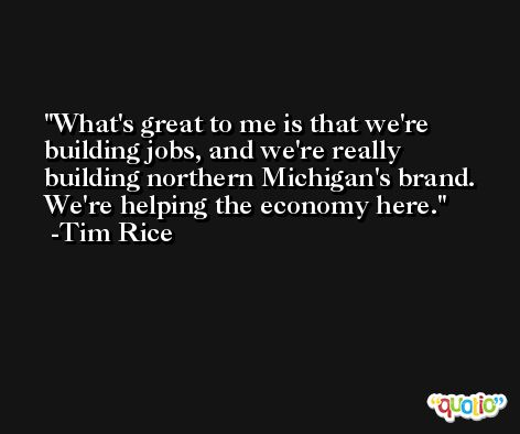 What's great to me is that we're building jobs, and we're really building northern Michigan's brand. We're helping the economy here. -Tim Rice
