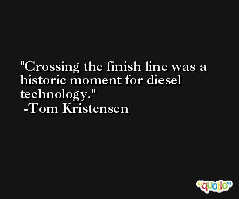 Crossing the finish line was a historic moment for diesel technology. -Tom Kristensen