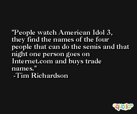 People watch American Idol 3, they find the names of the four people that can do the semis and that night one person goes on Internet.com and buys trade names. -Tim Richardson