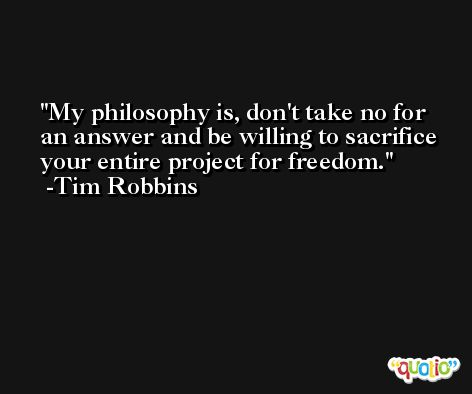 My philosophy is, don't take no for an answer and be willing to sacrifice your entire project for freedom. -Tim Robbins