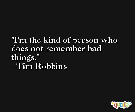I'm the kind of person who does not remember bad things. -Tim Robbins