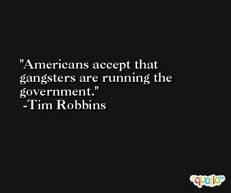 Americans accept that gangsters are running the government. -Tim Robbins