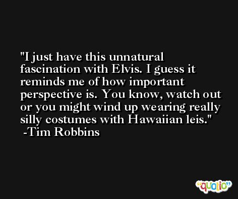I just have this unnatural fascination with Elvis. I guess it reminds me of how important perspective is. You know, watch out or you might wind up wearing really silly costumes with Hawaiian leis. -Tim Robbins