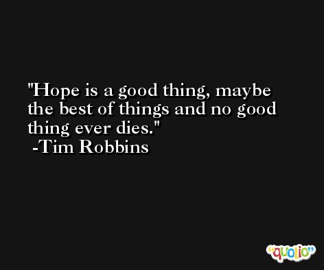 Hope is a good thing, maybe the best of things and no good thing ever dies. -Tim Robbins