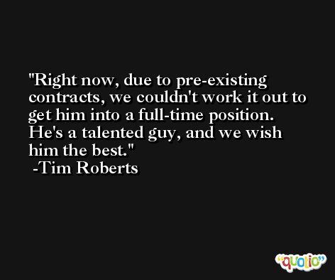 Right now, due to pre-existing contracts, we couldn't work it out to get him into a full-time position. He's a talented guy, and we wish him the best. -Tim Roberts
