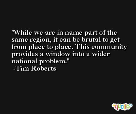 While we are in name part of the same region, it can be brutal to get from place to place. This community provides a window into a wider national problem. -Tim Roberts