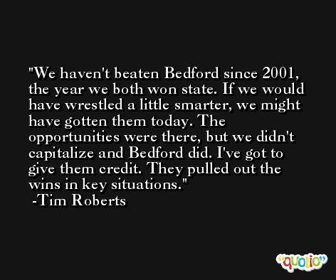 We haven't beaten Bedford since 2001, the year we both won state. If we would have wrestled a little smarter, we might have gotten them today. The opportunities were there, but we didn't capitalize and Bedford did. I've got to give them credit. They pulled out the wins in key situations. -Tim Roberts