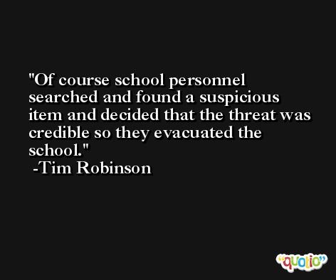 Of course school personnel searched and found a suspicious item and decided that the threat was credible so they evacuated the school. -Tim Robinson