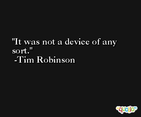 It was not a device of any sort. -Tim Robinson