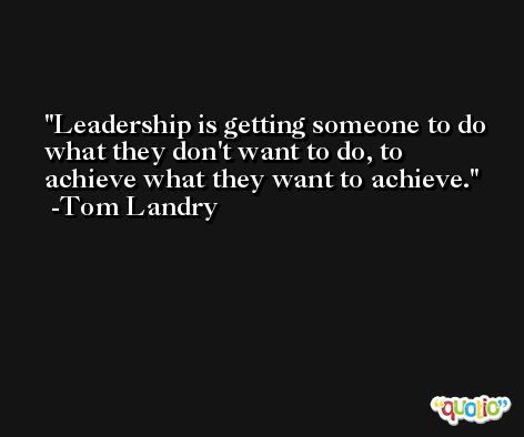 Leadership is getting someone to do what they don't want to do, to achieve what they want to achieve. -Tom Landry