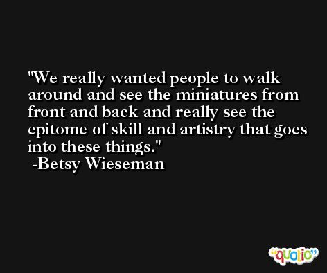 We really wanted people to walk around and see the miniatures from front and back and really see the epitome of skill and artistry that goes into these things. -Betsy Wieseman