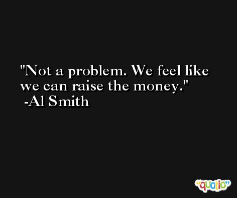 Not a problem. We feel like we can raise the money. -Al Smith