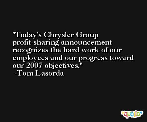 Today's Chrysler Group profit-sharing announcement recognizes the hard work of our employees and our progress toward our 2007 objectives. -Tom Lasorda