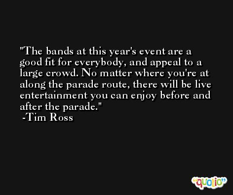 The bands at this year's event are a good fit for everybody, and appeal to a large crowd. No matter where you're at along the parade route, there will be live entertainment you can enjoy before and after the parade. -Tim Ross