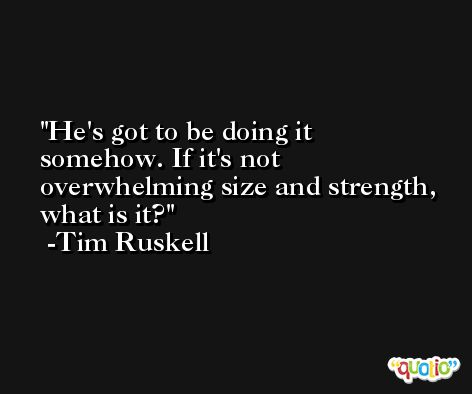 He's got to be doing it somehow. If it's not overwhelming size and strength, what is it? -Tim Ruskell