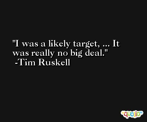 I was a likely target, ... It was really no big deal. -Tim Ruskell