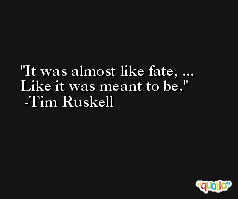 It was almost like fate, ... Like it was meant to be. -Tim Ruskell