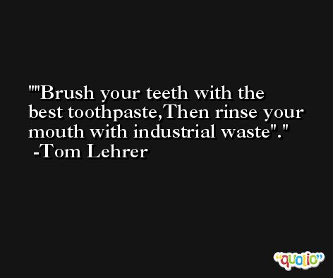 'Brush your teeth with the best toothpaste,Then rinse your mouth with industrial waste'. -Tom Lehrer