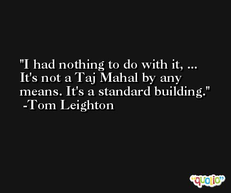I had nothing to do with it, ... It's not a Taj Mahal by any means. It's a standard building. -Tom Leighton