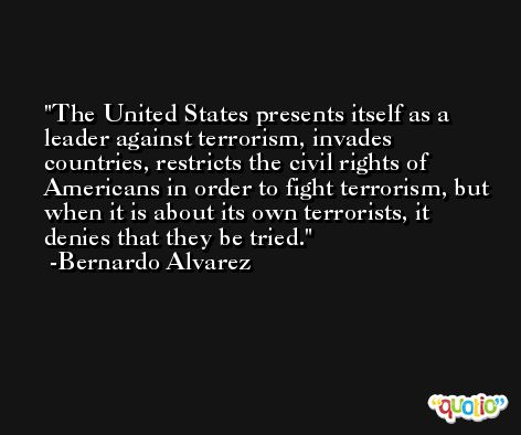 The United States presents itself as a leader against terrorism, invades countries, restricts the civil rights of Americans in order to fight terrorism, but when it is about its own terrorists, it denies that they be tried. -Bernardo Alvarez
