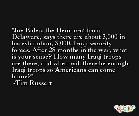 Joe Biden, the Democrat from Delaware, says there are about 3,000 in his estimation, 3,000, Iraqi security forces. After 28 months in the war, what is your sense? How many Iraqi troops are there, and when will there be enough Iraqi troops so Americans can come home? -Tim Russert