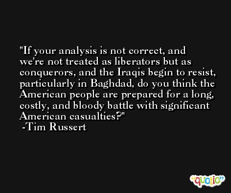 If your analysis is not correct, and we're not treated as liberators but as conquerors, and the Iraqis begin to resist, particularly in Baghdad, do you think the American people are prepared for a long, costly, and bloody battle with significant American casualties? -Tim Russert