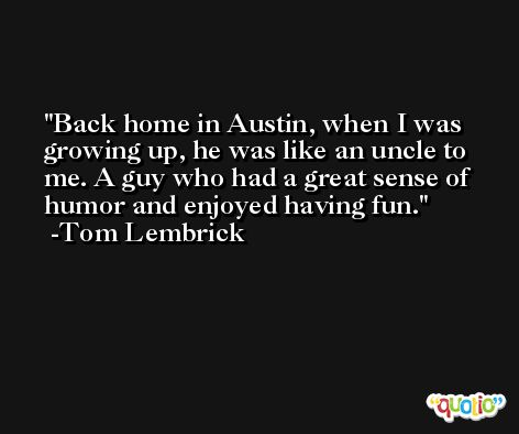Back home in Austin, when I was growing up, he was like an uncle to me. A guy who had a great sense of humor and enjoyed having fun. -Tom Lembrick