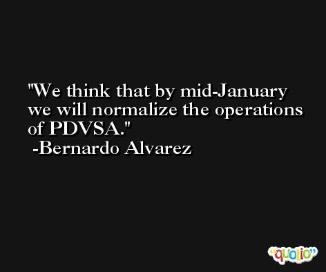 We think that by mid-January we will normalize the operations of PDVSA. -Bernardo Alvarez
