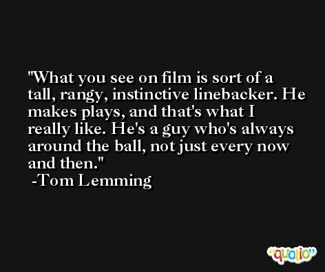 What you see on film is sort of a tall, rangy, instinctive linebacker. He makes plays, and that's what I really like. He's a guy who's always around the ball, not just every now and then. -Tom Lemming