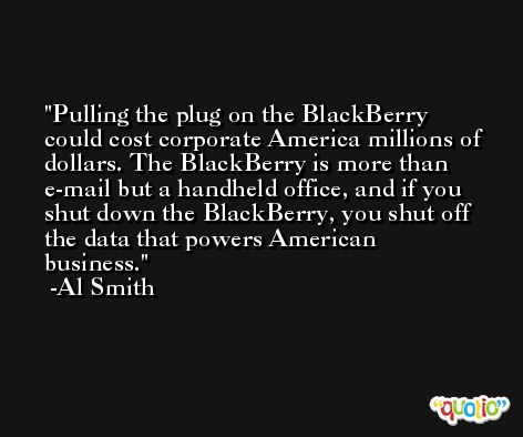 Pulling the plug on the BlackBerry could cost corporate America millions of dollars. The BlackBerry is more than e-mail but a handheld office, and if you shut down the BlackBerry, you shut off the data that powers American business. -Al Smith