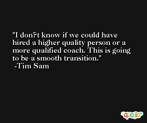 I don?t know if we could have hired a higher quality person or a more qualified coach. This is going to be a smooth transition. -Tim Sam