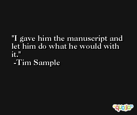 I gave him the manuscript and let him do what he would with it. -Tim Sample