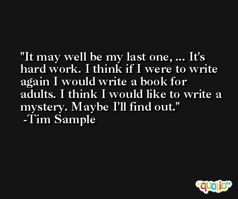It may well be my last one, ... It's hard work. I think if I were to write again I would write a book for adults. I think I would like to write a mystery. Maybe I'll find out. -Tim Sample
