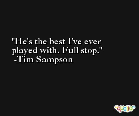 He's the best I've ever played with. Full stop. -Tim Sampson