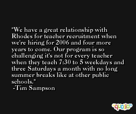 We have a great relationship with Rhodes for teacher recruitment when we're hiring for 2006 and four more years to come. Our program is so challenging it's not for every teacher when they teach 7:30 to 5 weekdays and three Saturdays a month with no long summer breaks like at other public schools. -Tim Sampson