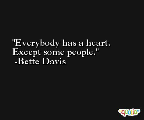 Everybody has a heart. Except some people. -Bette Davis